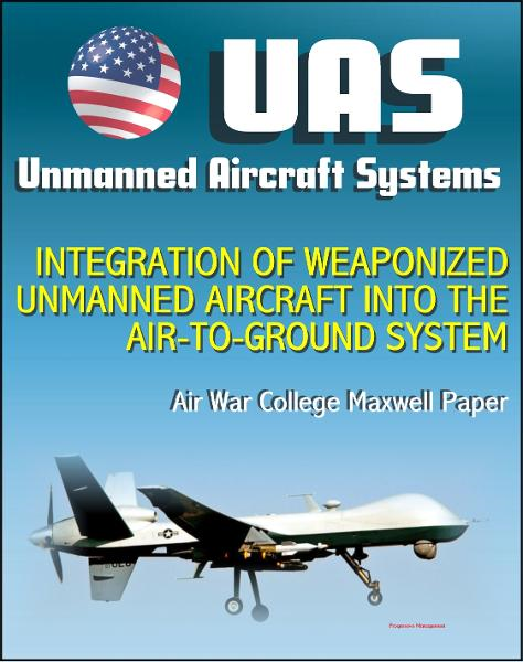 Unmanned Aircraft Systems (UAS): Integration of Weaponized Unmanned Aircraft into the Air-to-Ground System, Air War College Paper (UAVs, Drones, RPA) By: Progressive Management