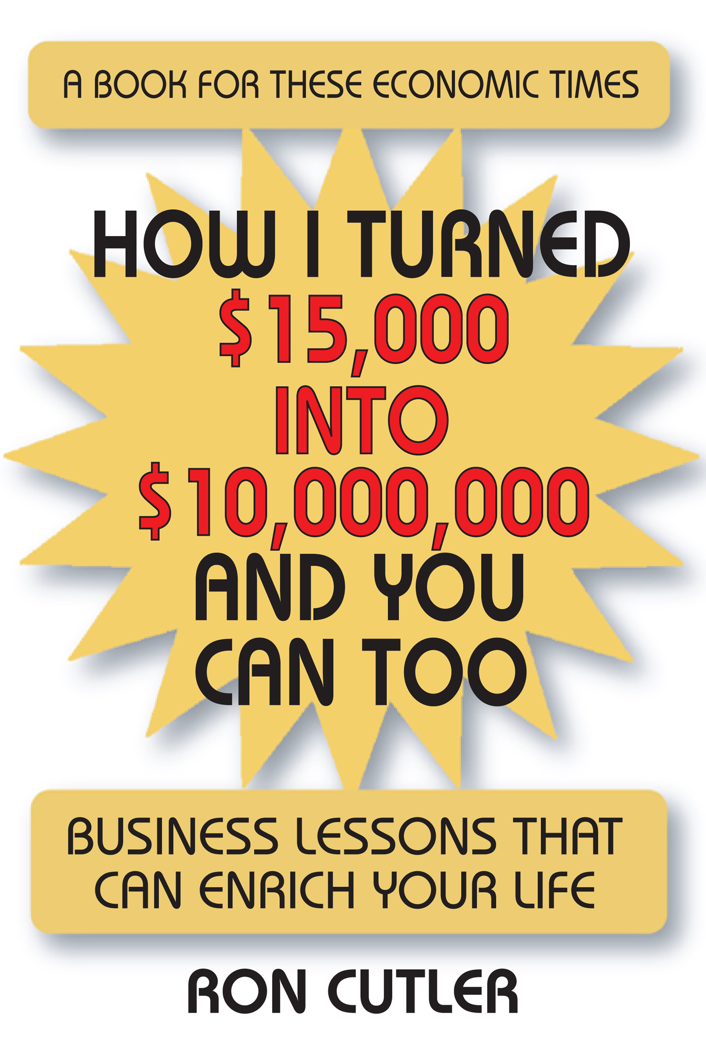 How I Turned $15,000 to $10,000,000 and You Can Too: Business Lessons That Can Enrich Your Life By: Ron Cutler