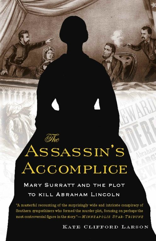 The Assassin's Accomplice: Mary Surratt and the Plot to Kill Abraham Lincoln By: Kate Clifford Larson