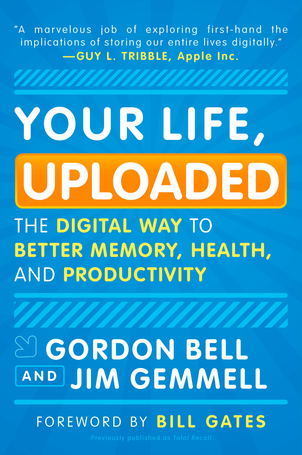Your Life, Uploaded: The Digital Way to Better Memory, Health, and Productivity By: Gordon Bell,Jim Gemmell