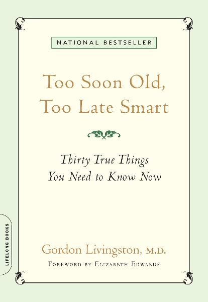 Too Soon Old, Too Late Smart: Thirty True Things You Need to Know Now By: M.D. Gordon Livingston M.D.