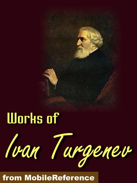 Works Of Ivan Turgenev: Fathers And Sons, First Love, A Nobleman's Nest/Home Of The Gentry, Rudin, A Sportsman's Sketches, Virgin Soil, The Torrents Of Spring, Stories & More.  (Mobi Collected Works)