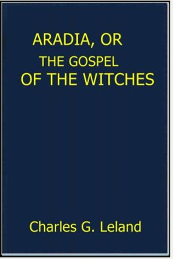 Aradia, Or the Gospel of the Witches By: Charles G. Leland