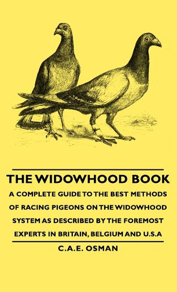 The Widowhood Book - A Complete Guide to the Best Methods of Racing Pigeons on the Widowhood System as Described by the Foremost Experts in Britain, Belgium and U.S.A By: C.A.E. Osman