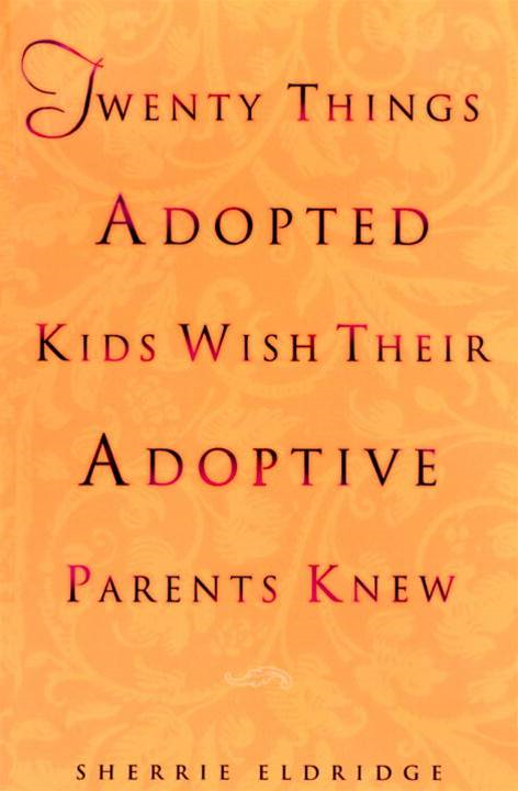 Twenty Things Adopted Kids Wish Their Adoptive Parents Knew By: Sherrie Eldridge