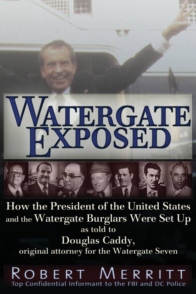 Watergate Exposed: A Confidential Informant Reveals How the President of the United States and the Watergate Burglars Were Set-Up. by Robert Merritt as told to Douglas Caddy, Original Attorney for the Watergate Seven