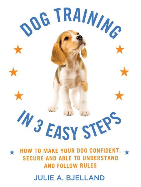 Dog Training in 3 Easy Steps By: Julie A. Bjelland
