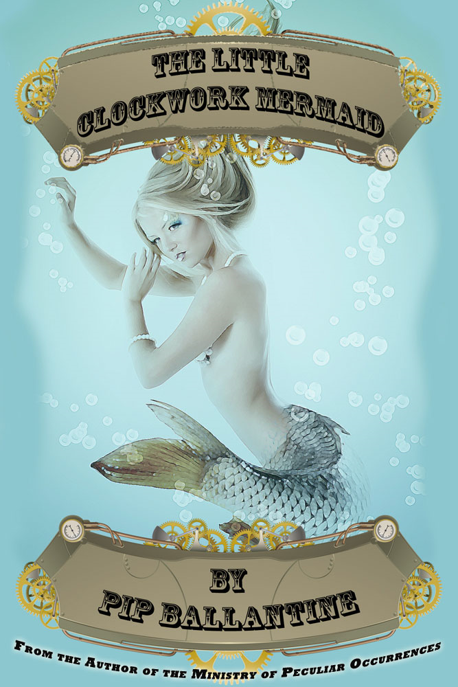 The Little Clockwork Mermaid By: Pip Ballantine