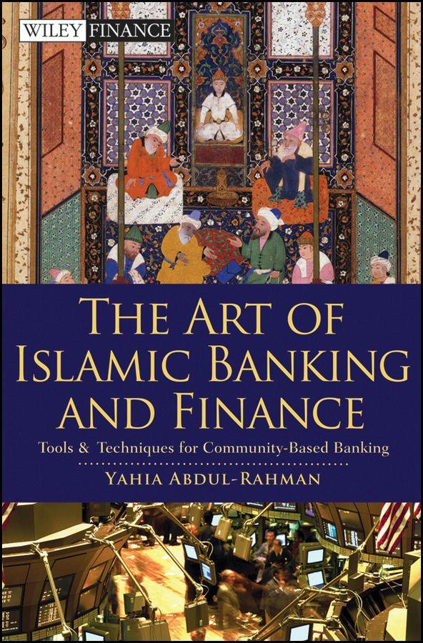Yahia Abdul-Rahman - The Art of Islamic Banking and Finance: Tools and Techniques for Community-Based Banking (Wiley Finance #504)