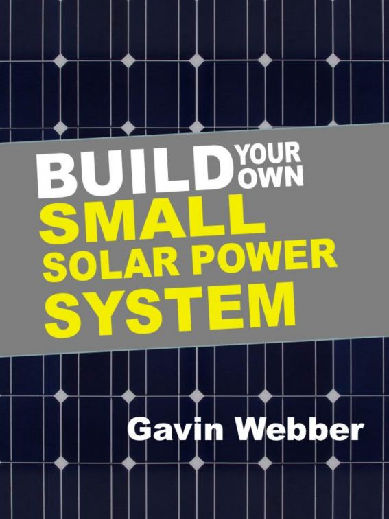 Build Your Own Small Solar Power System By: Gavin Webber