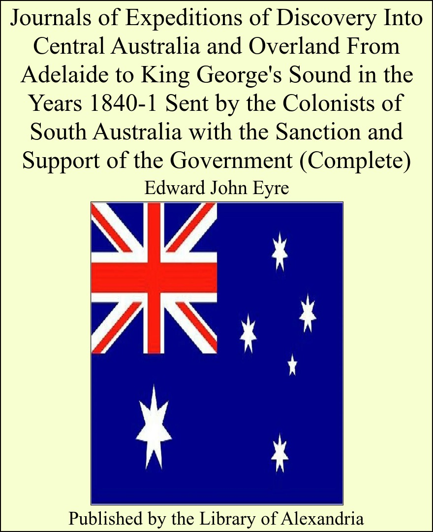 Edward John Eyre - Journals of Expeditions of Discovery Into Central Australia and Overland From Adelaide to King George's Sound in the Years 1840-1 Sent by the Colonists of South Australia With the Sanction and Support of the Government (Complete)