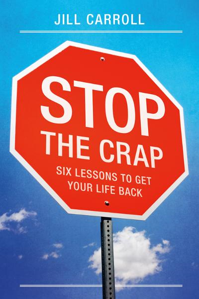 Stop the Crap: Six Lessons to Get Your Life Back By: Jill Carroll