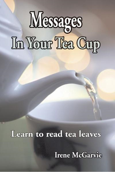 Messages in your Tea Cup: Learn to read tea leaves By: Irene McGarvie