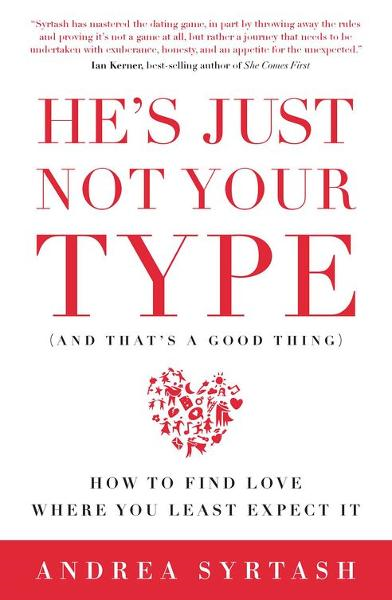 He's Just Not Your Type (and that's a good thing): How to Find Love Where You Least Expect It By: Andrea Syrtash
