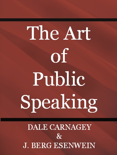 THE ART OF PUBLIC SPEAKING By: DALE CARNAGEY & J. BERG ESENWEIN