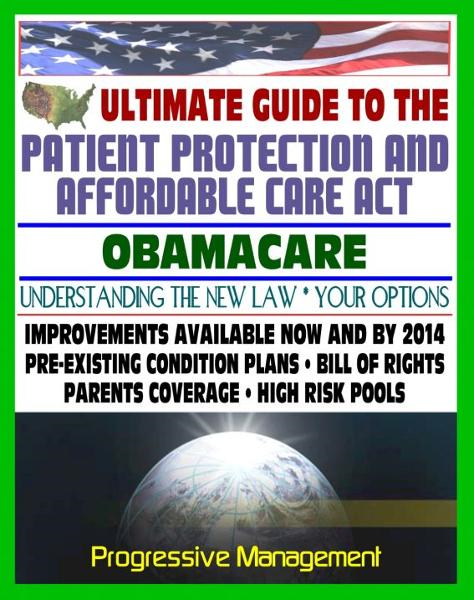 Ultimate Guide to the Patient Protection and Affordable Care Act (PPACA or ACA) - Understanding Obamacare and Your Health Care Insurance Options, New Plans, Programs, Bill of Rights