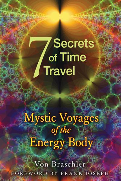 Seven Secrets of Time Travel: Mystic Voyages of the Energy Body By: Frank Joseph,Von Braschler