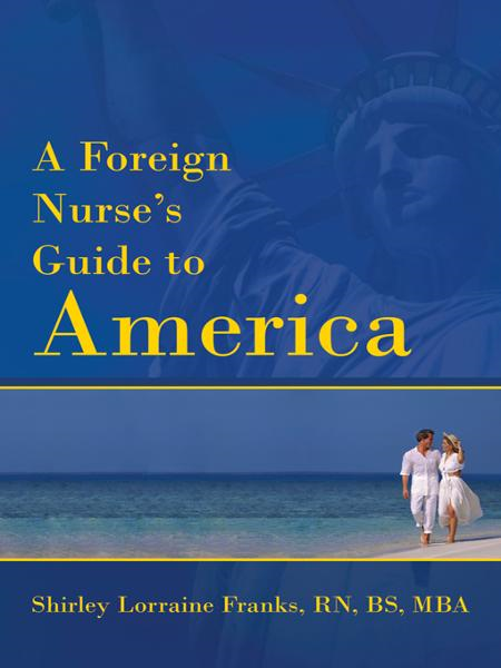 A Foreign Nurse's Guide to America By: Shirley Lorraine Franks, RN, BS, MBA