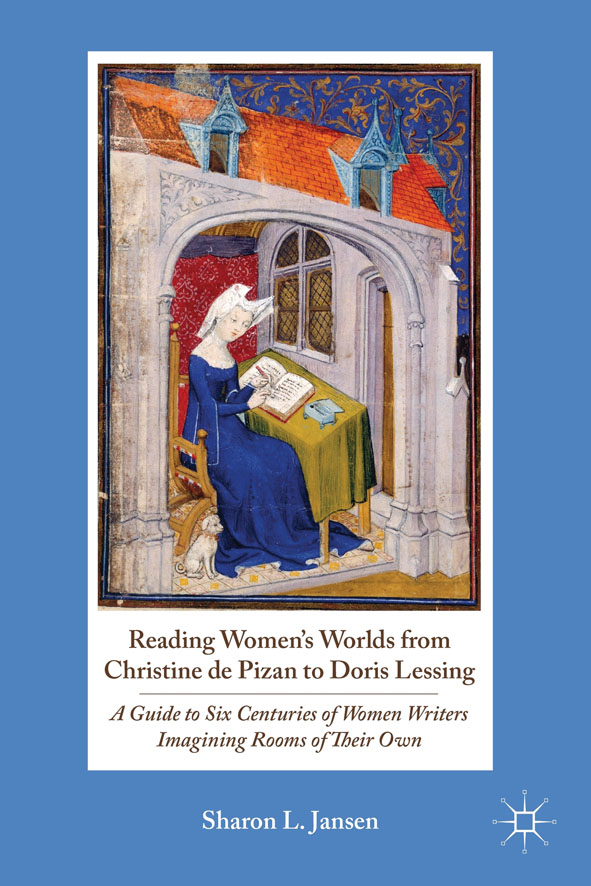 Reading Women's Worlds from Christine de Pizan to Doris Lessing A Guide to Six Centuries of Women Writers Imagining Rooms of Their Own