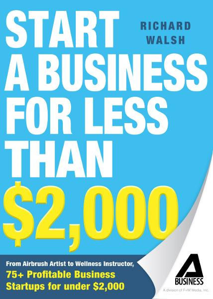 Start a Business for Less Than $2,000: From Airbrush Artist to Wellness Instructor, 75+ Profitable Business Startups for Under $2,000 By: Richard Walsh