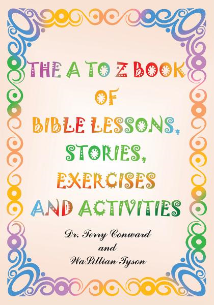 The A to Z Book of Bible Lessons, Stories, Exercises and Activities By: Dr. Terry Conward and WaLillian Tyson