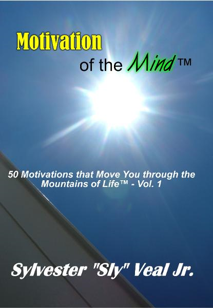 Motivation of the Mind: 50 Motivations that Move You through the Mountains of Life - Vol. 1 By: Sylvester Veal Jr