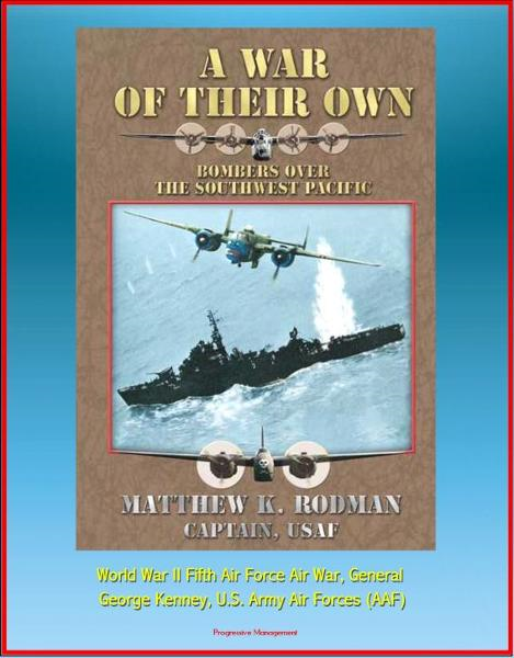 A War of Their Own: Bombers over the Southwest Pacific - World War II Fifth Air Force Air War, General George Kenney, U.S. Army Air Forces (AAF) By: Progressive Management