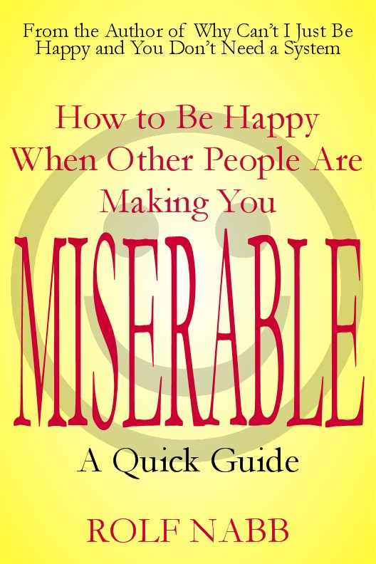 How to Be Happy When Other People Are Making You Miserable: A Quick Guide By: Rolf Nabb