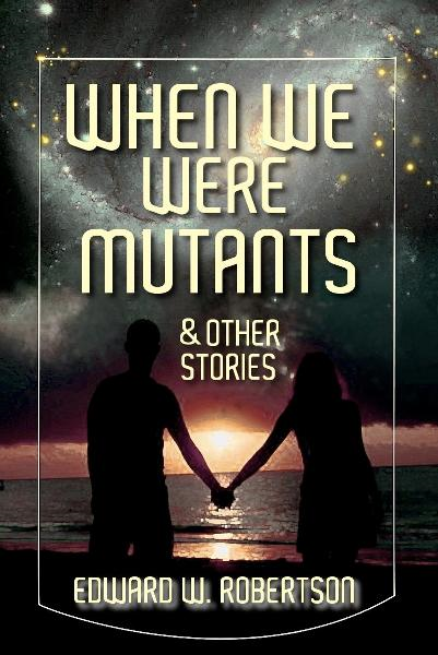 When We Were Mutants & Other Stories By: Edward W. Robertson