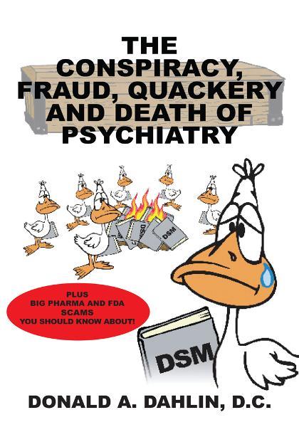 The Conspiracy, Fraud, Quackery and Death of Psychiatry By: Donald A. Dahlin, D.C.
