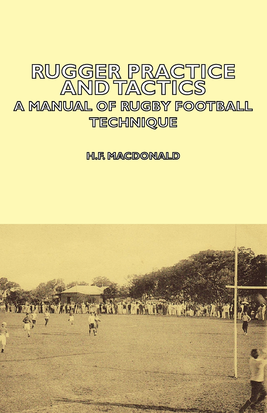 Rugger Practice and Tactics - A Manual Of Rugby Football Technique By: H. MacDonald,