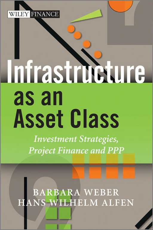 Infrastructure as an Asset Class By: Barbara Weber,Hans Wilhelm Alfen