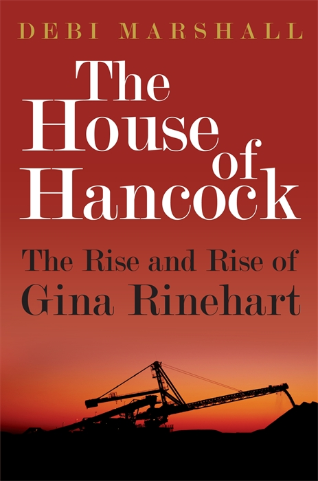 The House of Hancock: The Rise and Rise of Gina Rinehart By: Debi Marshall