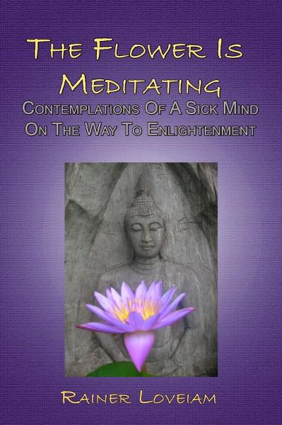 The Flower Is Meditating: Contemplations Of A Sick Mind On The Way To Enlightenment
