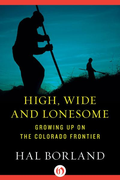 High, Wide and Lonesome: Growing Up on the Colorado Frontier By: Hal Borland