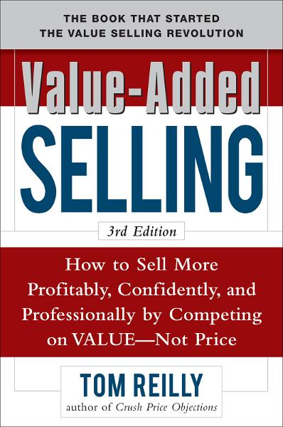Value-Added Selling:  How to Sell More Profitably, Confidently, and Professionally by Competing on Value, Not Price 3/e By: Tom Reilly