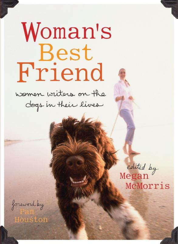 Woman's Best Friend: Women Writers on the Dogs in Their Lives By: