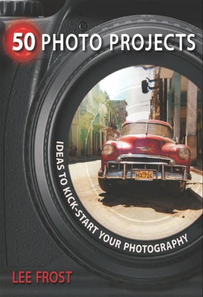50 Photo Projects - Ideas to Kickstart Your Photography By: Lee Frost