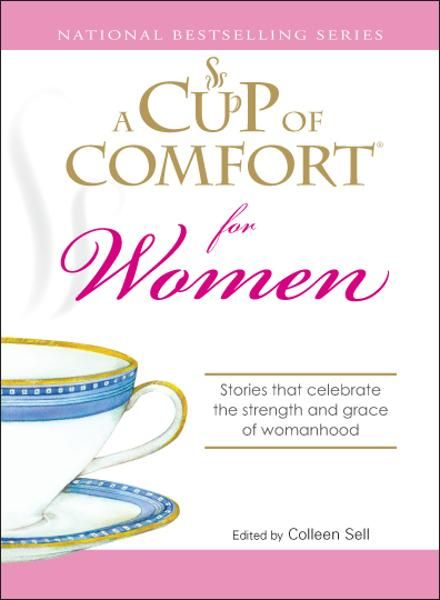 Cup of Comfort for Women: Stories that celebrate the strength and grace of womanhood By: Colleen Sell