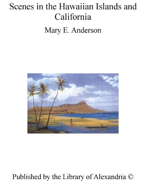 Scenes in The Hawaiian Islands and California By: Mary E. Anderson