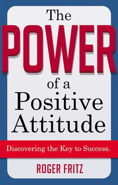 The Power of a Positive Attitude: Discovering the Key to Success By: FRITZ, Roger