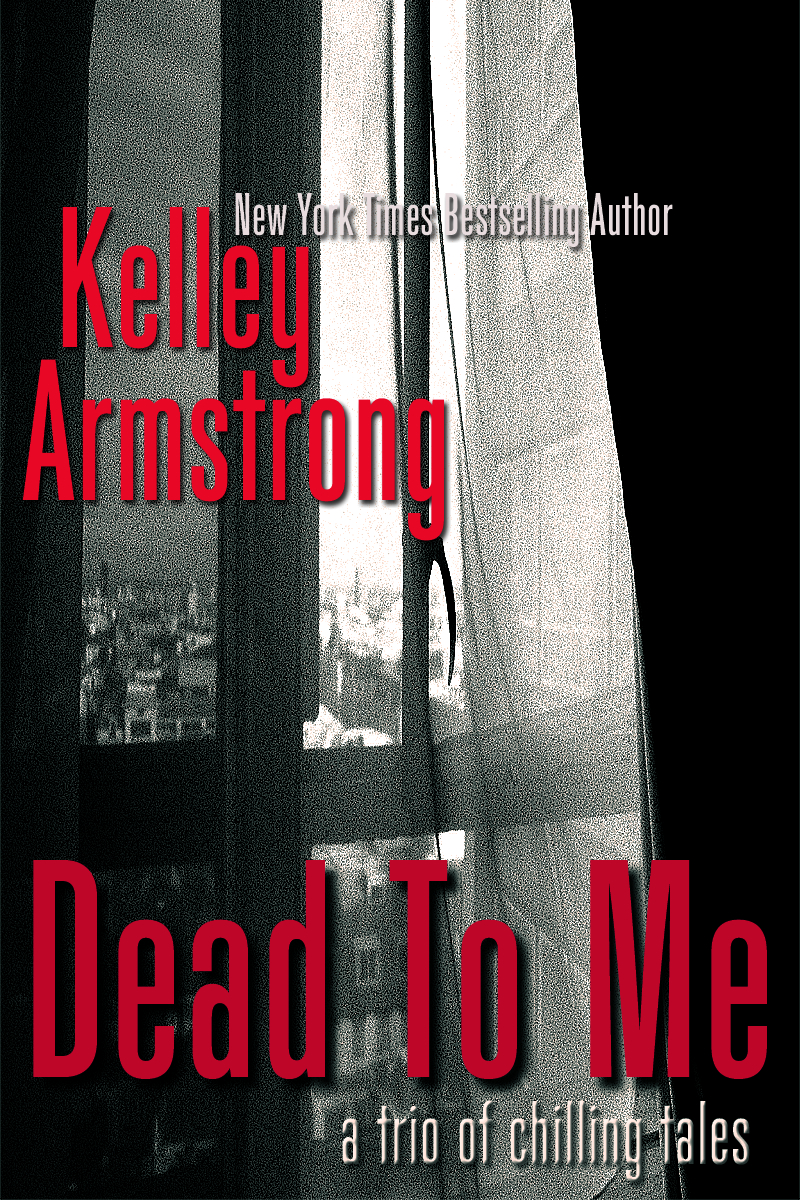 Dead To Me, A Trio of Chilling Tales By: Kelley Armstrong