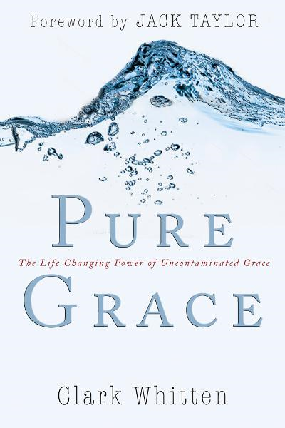 Pure Grace: The Life Changing Power of Uncontaiminated Grace By: Clark Whitten