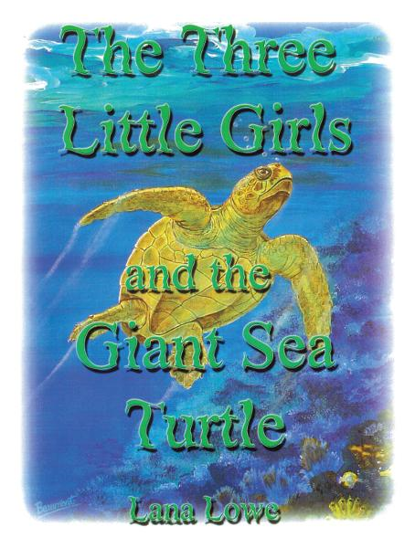 The Three Little Girls and the Giant Sea Turtle By: Lana Lowe