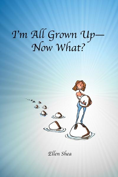 I'm All Grown Up--Now What? By: Ellen Shea