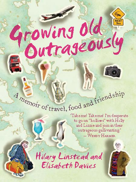 Growing Old Outrageously: A memoir of travel, food and friendship By: Hilary Linstead and Elisabeth Davies