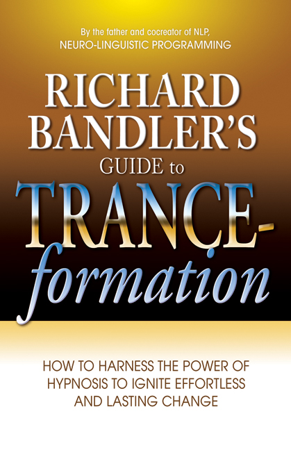 Richard Bandler's Guide to Trance-formation By: Richard Bandler
