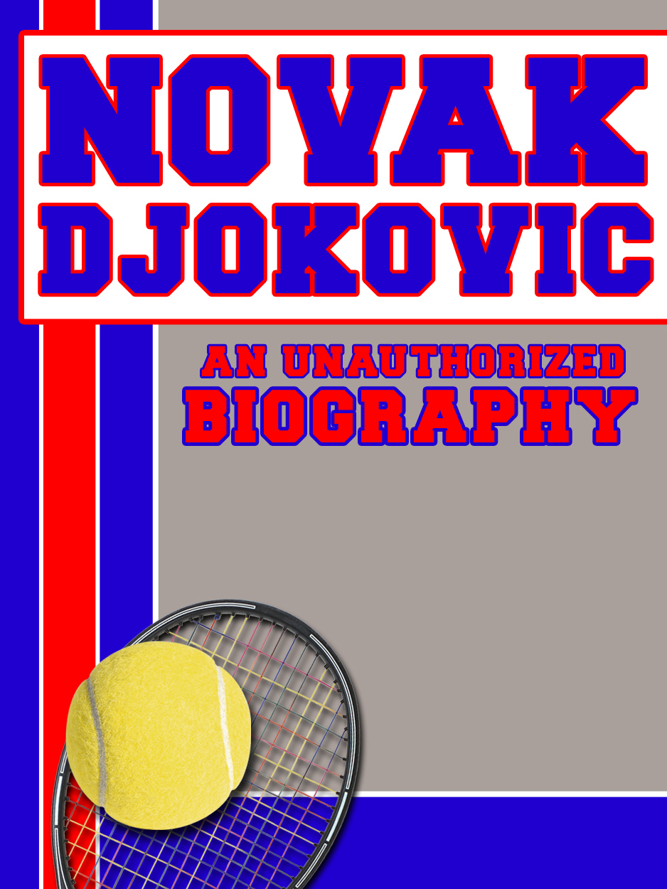 Novak Djokovic: An Unauthorized Biography By: Belmont and Belcourt Biographies