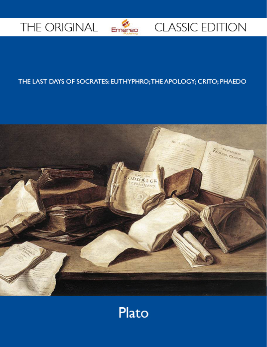 The Last Days of Socrates: Euthyphro; The Apology; Crito; Phaedo - The Original Classic Edition By: Plato Plato