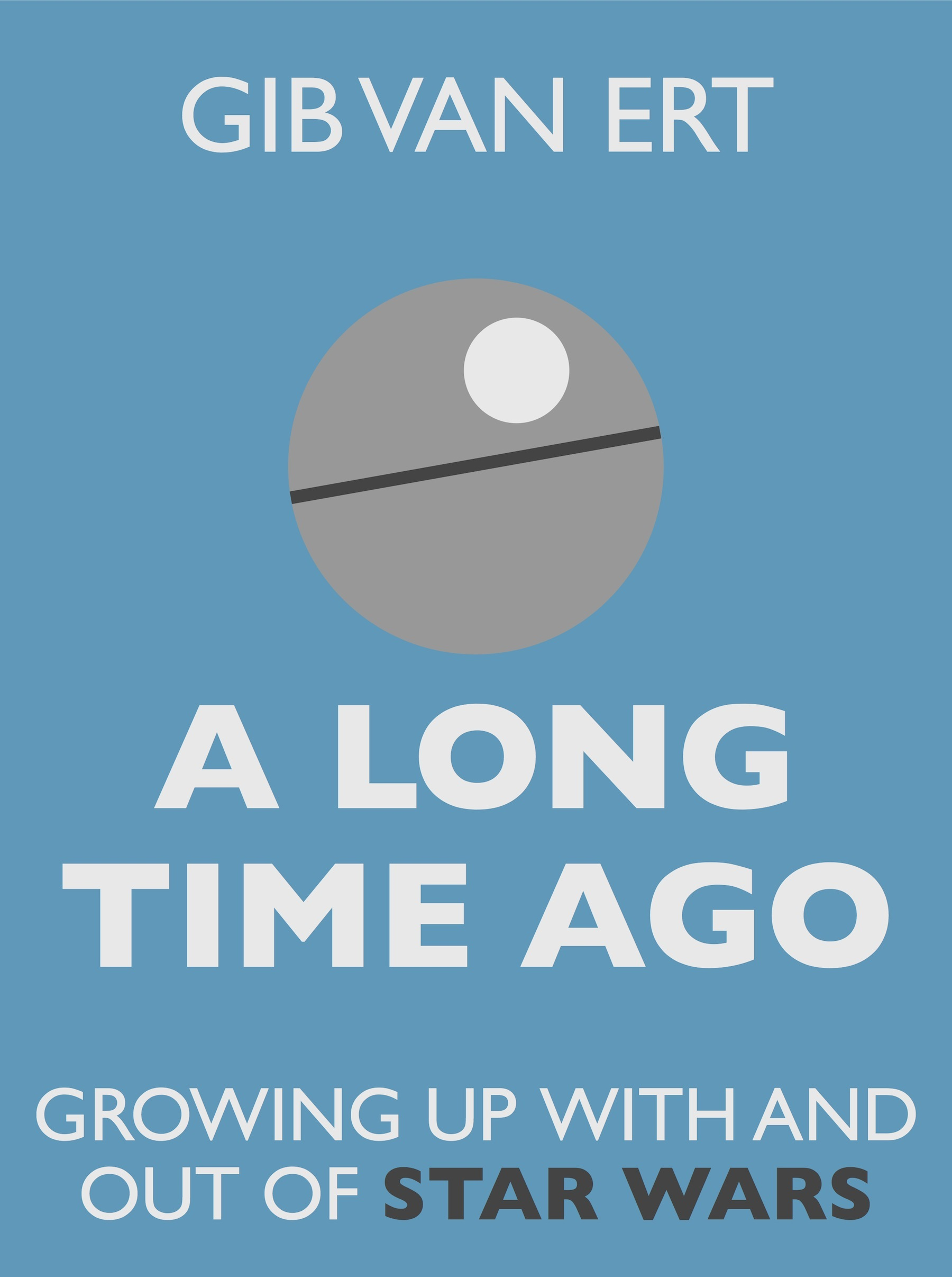 A Long Time Ago: Growing up with and out of Star Wars By: Gib van Ert